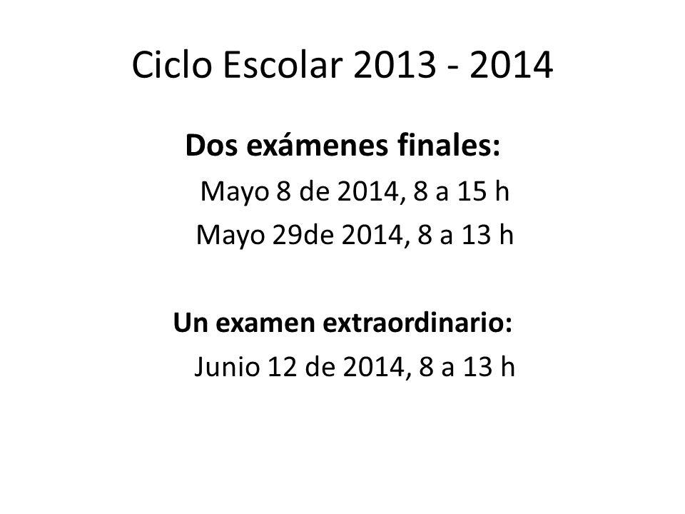Ciclo Escolar 2013 - 2014 Dos exámenes finales: Mayo 8 de 2014, 8 a 15 h Mayo 29de 2014, 8 a 13 h Un examen extraordinario: Junio 12 de 2014, 8 a 13 h