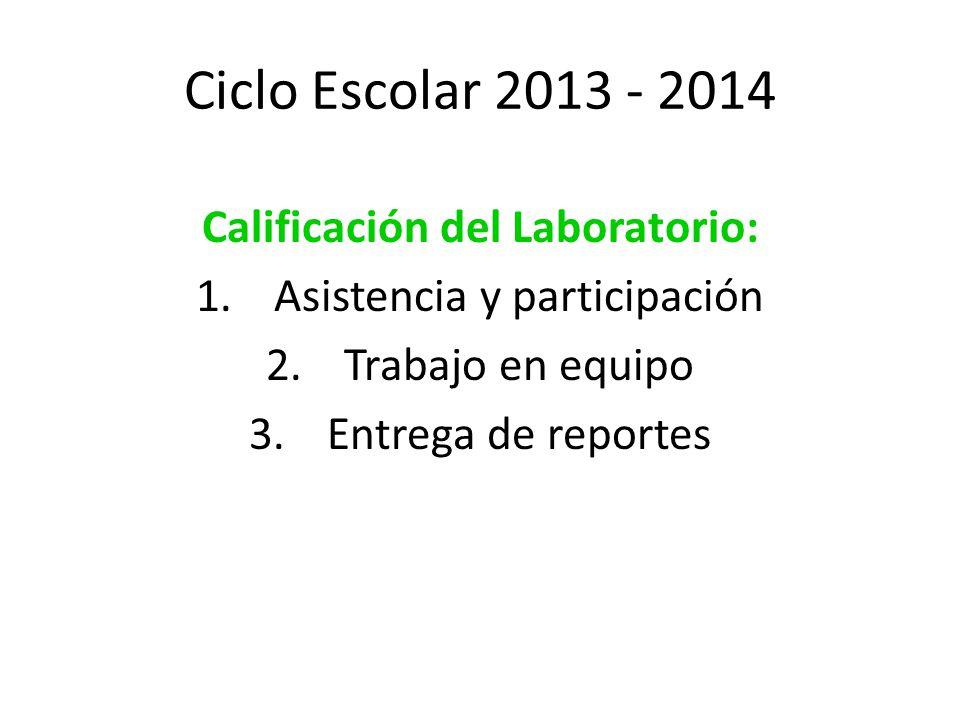 Ciclo Escolar 2013 - 2014 Calificación del Laboratorio: 1.Asistencia y participación 2.Trabajo en equipo 3.Entrega de reportes