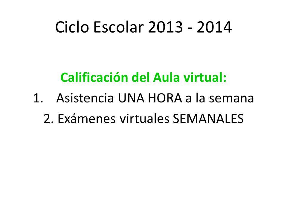 Ciclo Escolar 2013 - 2014 Calificación del Aula virtual: 1.Asistencia UNA HORA a la semana 2.