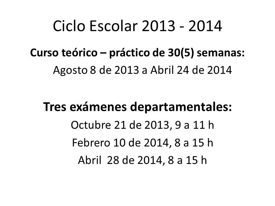 Ciclo Escolar 2013 - 2014 Curso teórico – práctico de 30(5) semanas: Agosto 8 de 2013 a Abril 24 de 2014 Tres exámenes departamentales: Octubre 21 de 2013, 9 a 11 h Febrero 10 de 2014, 8 a 15 h Abril 28 de 2014, 8 a 15 h