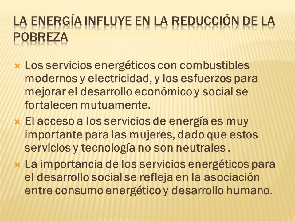 Los servicios energéticos con combustibles modernos y electricidad, y los esfuerzos para mejorar el desarrollo económico y social se fortalecen mutuamente.