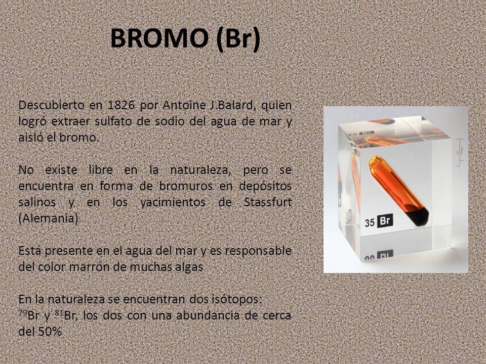 BROMO (Br) Descubierto en 1826 por Antoine J.Balard, quien logró extraer sulfato de sodio del agua de mar y aisló el bromo. No existe libre en la natu