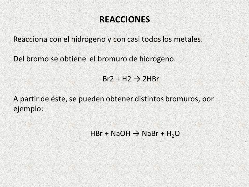 REACCIONES Reacciona con el hidrógeno y con casi todos los metales. Del bromo se obtiene el bromuro de hidrógeno. Br2 + H2 2HBr A partir de éste, se p