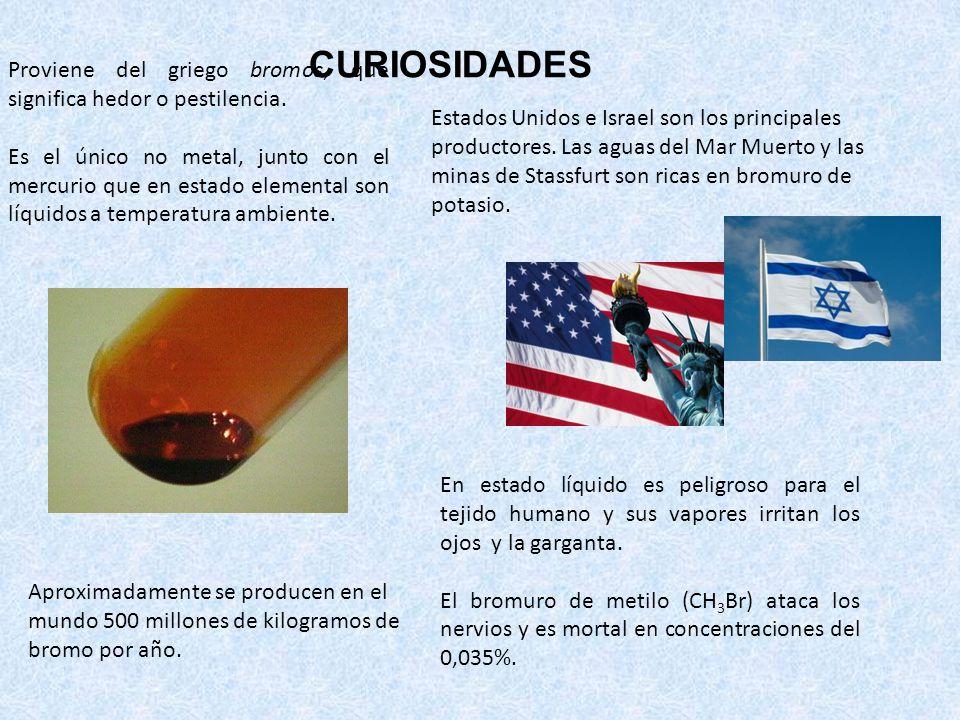 CURIOSIDADES Proviene del griego bromos, que significa hedor o pestilencia. Es el único no metal, junto con el mercurio que en estado elemental son lí