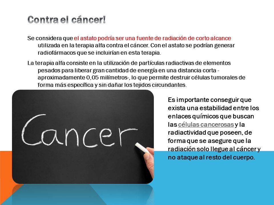 Se considera que el astato podría ser una fuente de radiación de corto alcance utilizada en la terapia alfa contra el cáncer. Con el astato se podrían