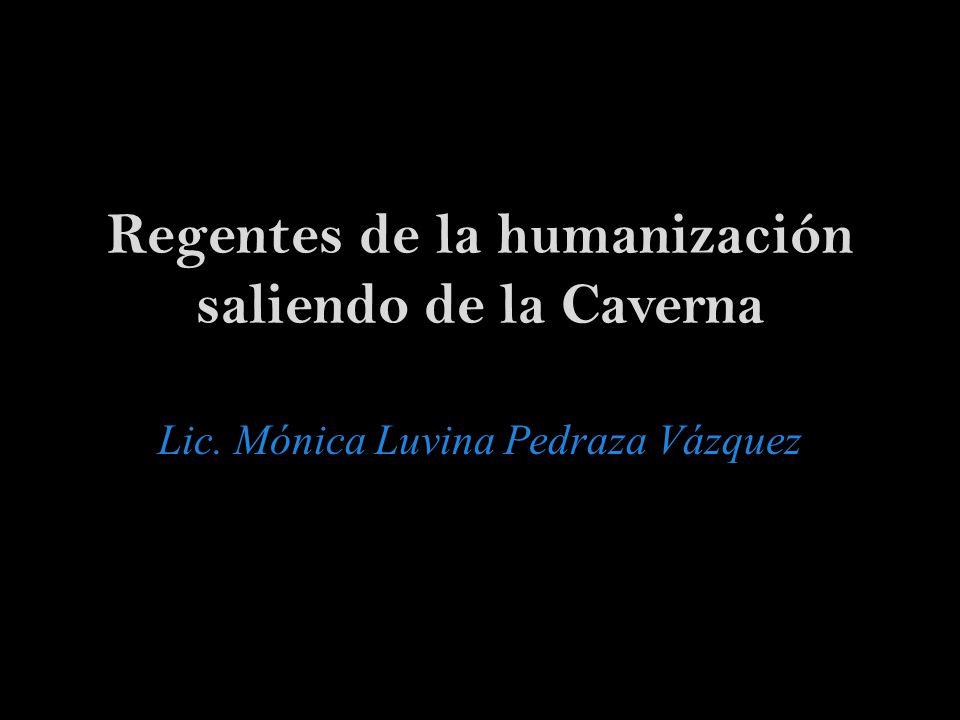 Regentes de la humanización saliendo de la Caverna Lic. Mónica Luvina Pedraza Vázquez