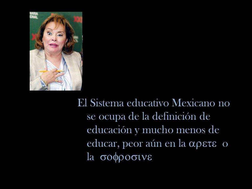 El Sistema educativo Mexicano no se ocupa de la definición de educación y mucho menos de educar, peor aún en la o la