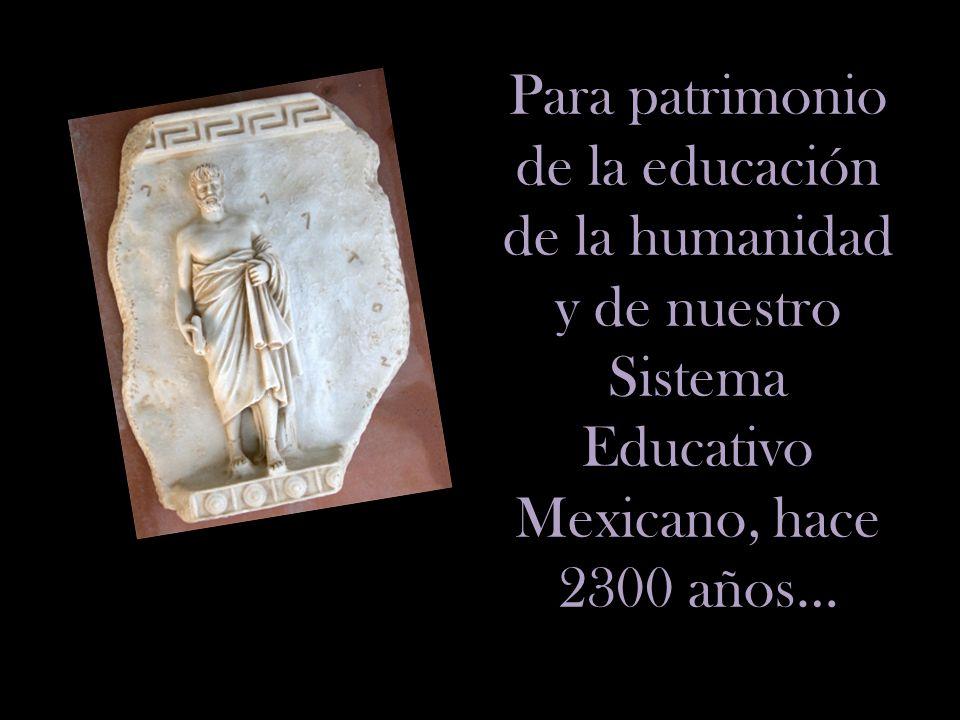 Para patrimonio de la educación de la humanidad y de nuestro Sistema Educativo Mexicano, hace 2300 años…
