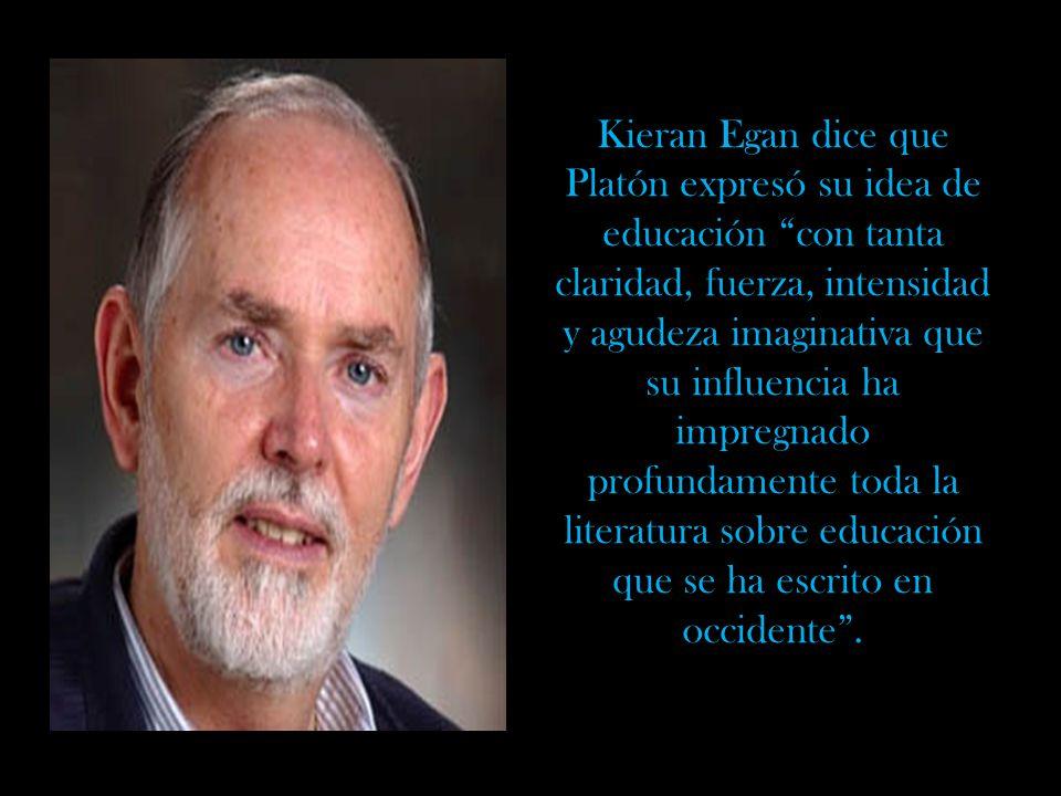 Kieran Egan dice que Platón expresó su idea de educación con tanta claridad, fuerza, intensidad y agudeza imaginativa que su influencia ha impregnado profundamente toda la literatura sobre educación que se ha escrito en occidente.