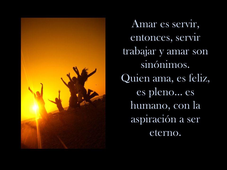 Amar es servir, entonces, servir trabajar y amar son sinónimos.
