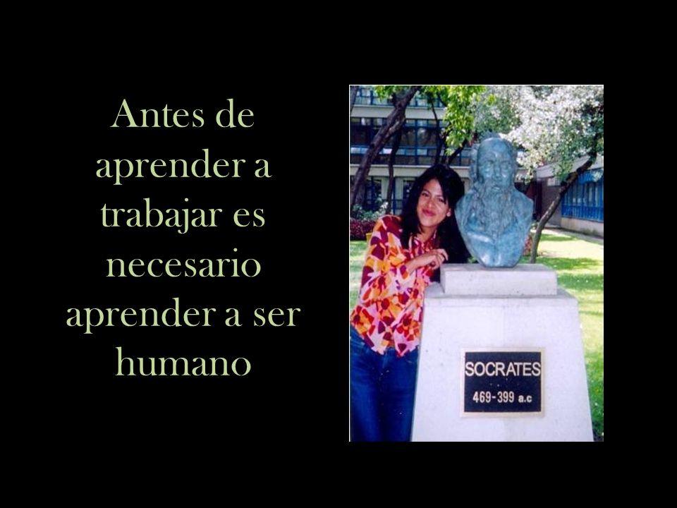Antes de aprender a trabajar es necesario aprender a ser humano
