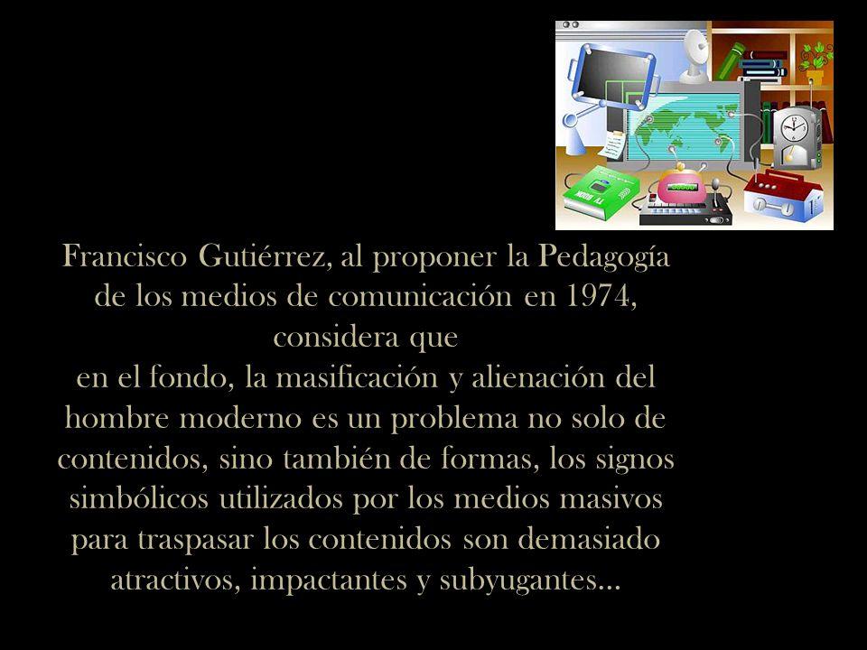Francisco Gutiérrez, al proponer la Pedagogía de los medios de comunicación en 1974, considera que en el fondo, la masificación y alienación del hombre moderno es un problema no solo de contenidos, sino también de formas, los signos simbólicos utilizados por los medios masivos para traspasar los contenidos son demasiado atractivos, impactantes y subyugantes…