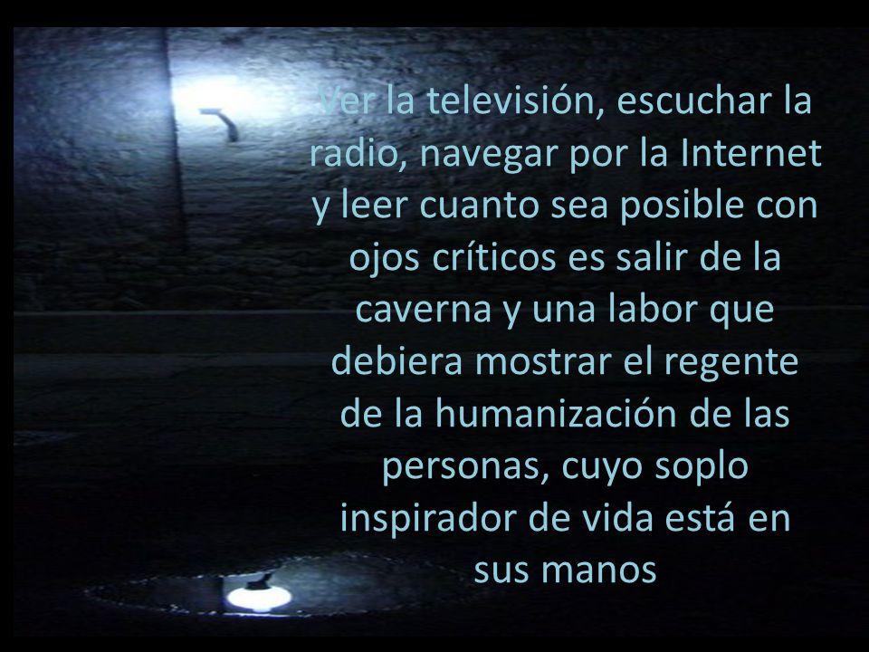 Ver la televisión, escuchar la radio, navegar por la Internet y leer cuanto sea posible con ojos críticos es salir de la caverna y una labor que debiera mostrar el regente de la humanización de las personas, cuyo soplo inspirador de vida está en sus manos