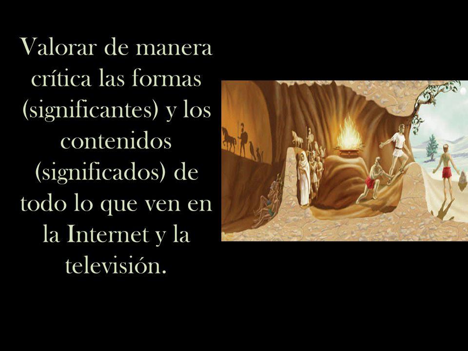 Valorar de manera crítica las formas (significantes) y los contenidos (significados) de todo lo que ven en la Internet y la televisión.