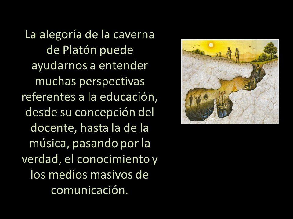 La alegoría de la caverna de Platón puede ayudarnos a entender muchas perspectivas referentes a la educación, desde su concepción del docente, hasta la de la música, pasando por la verdad, el conocimiento y los medios masivos de comunicación.