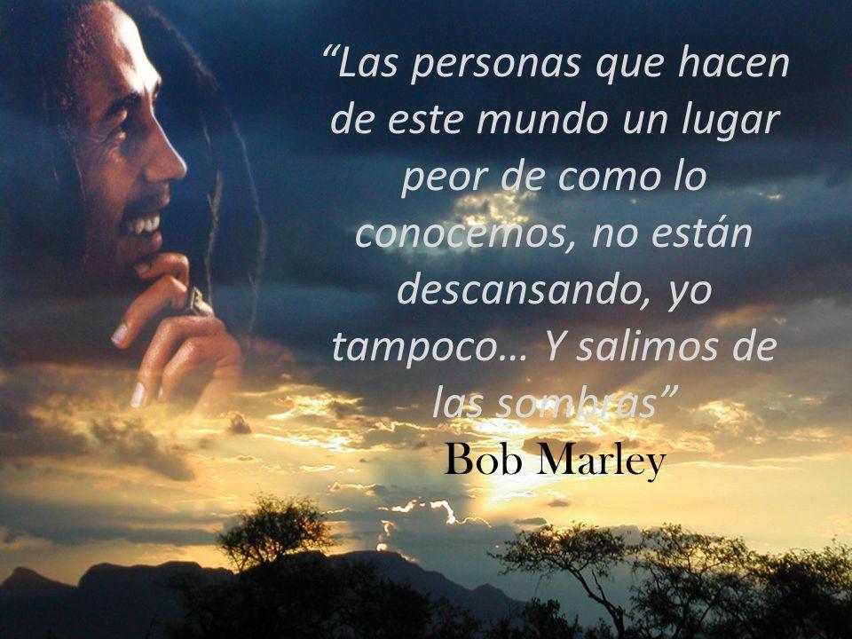 Las personas que hacen de este mundo un lugar peor de como lo conocemos, no están descansando, yo tampoco… Y salimos de las sombras Bob Marley