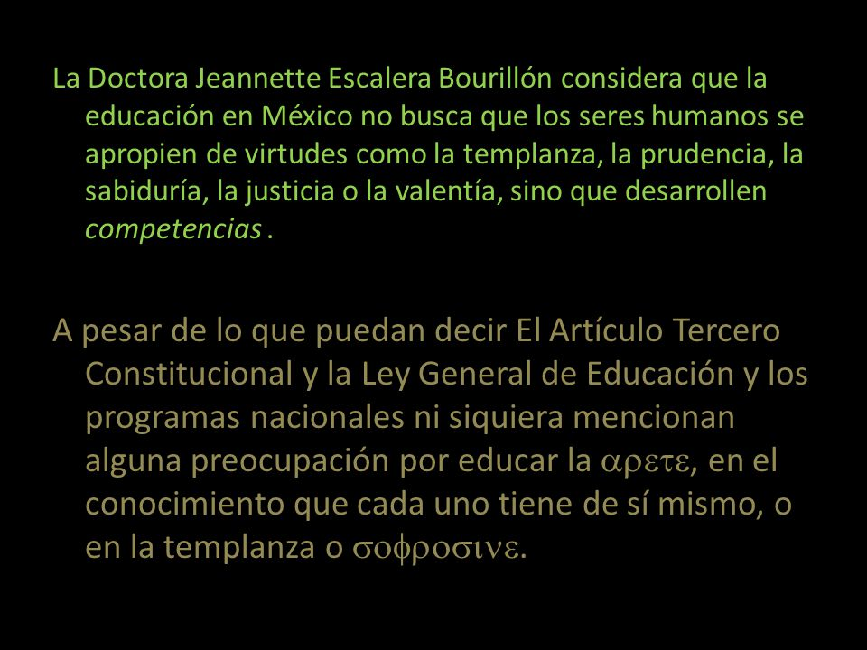 La Doctora Jeannette Escalera Bourillón considera que la educación en México no busca que los seres humanos se apropien de virtudes como la templanza, la prudencia, la sabiduría, la justicia o la valentía, sino que desarrollen competencias.