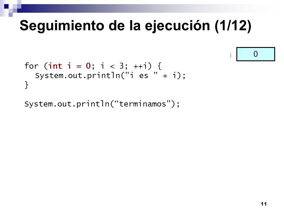 11 Seguimiento de la ejecución (1/12) for (int i = 0; i < 3; ++i) { System.out.println(