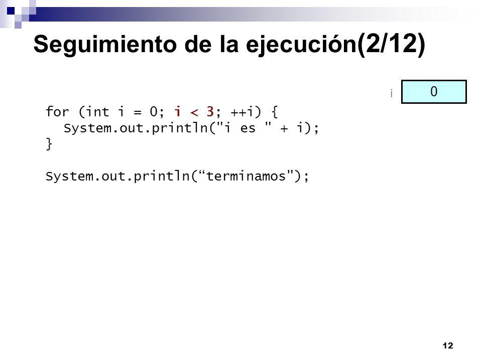 12 Seguimiento de la ejecución (2/12) for (int i = 0; i < 3; ++i) { System.out.println(