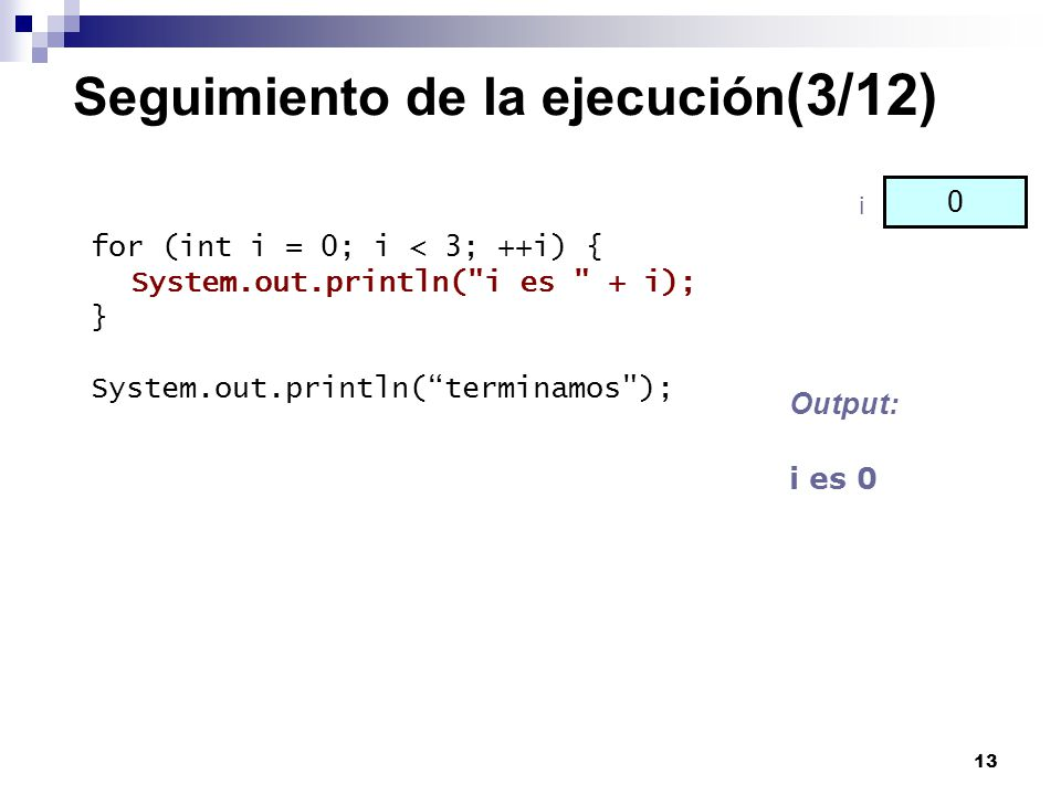 13 Seguimiento de la ejecución (3/12) for (int i = 0; i < 3; ++i) { System.out.println(