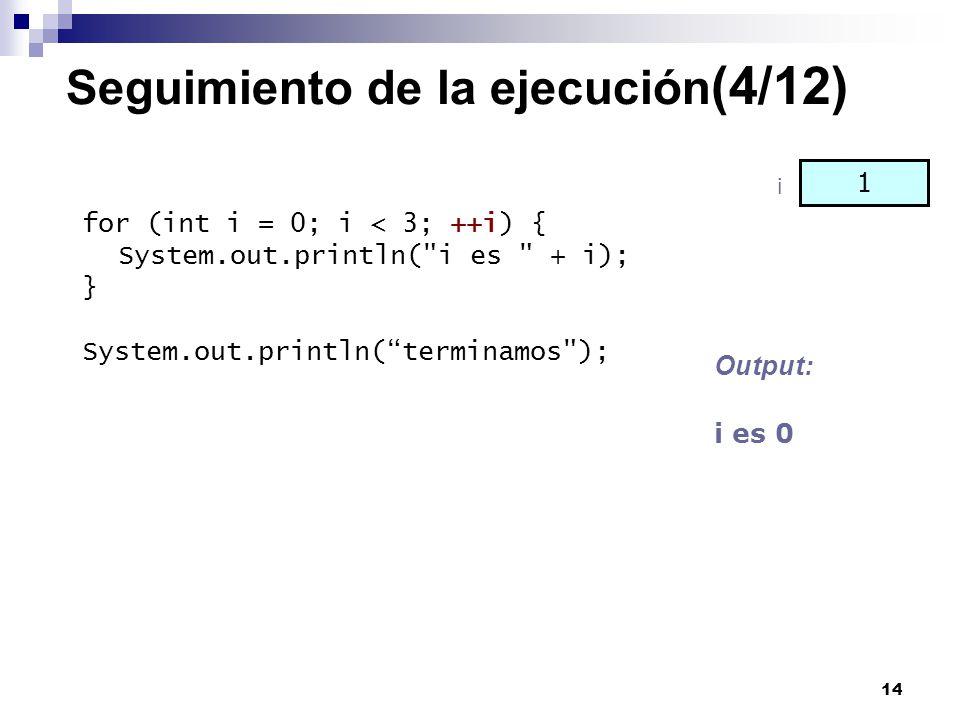 14 Seguimiento de la ejecución (4/12) for (int i = 0; i < 3; ++i) { System.out.println(