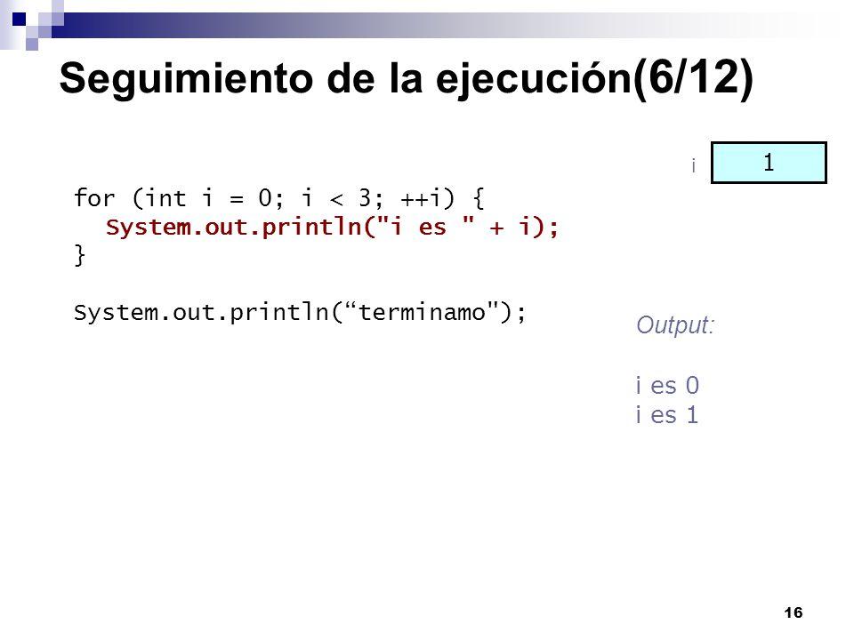 16 Seguimiento de la ejecución (6/12) for (int i = 0; i < 3; ++i) { System.out.println(