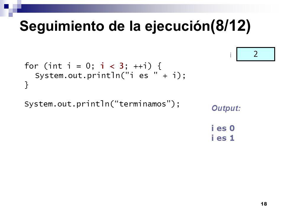 18 Seguimiento de la ejecución (8/12) for (int i = 0; i < 3; ++i) { System.out.println(