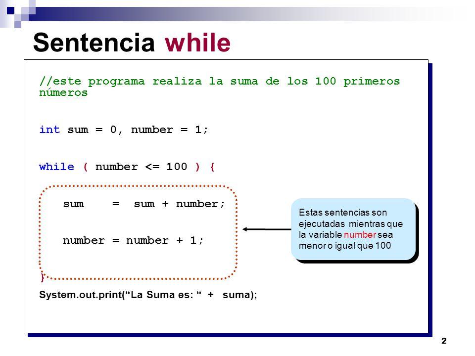 3 Sintaxis para la sentencia while while ( ) { } while ( number <= 100 ) { sum = sum + number; number = number + 1; } Sentencias (loop body) Expresión Booleana