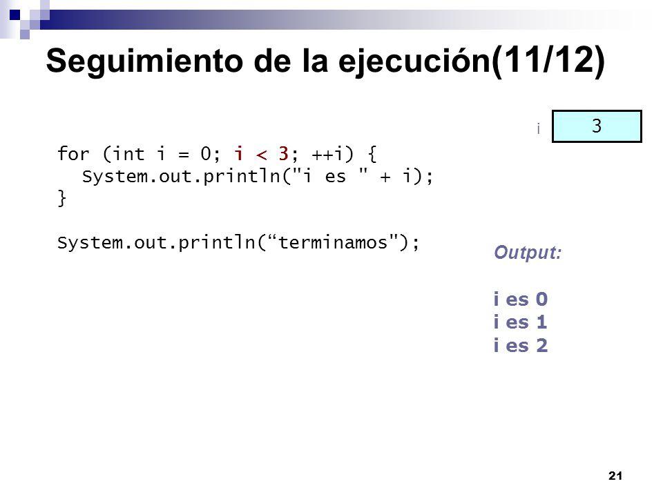 21 Seguimiento de la ejecución (11/12) for (int i = 0; i < 3; ++i) { System.out.println(