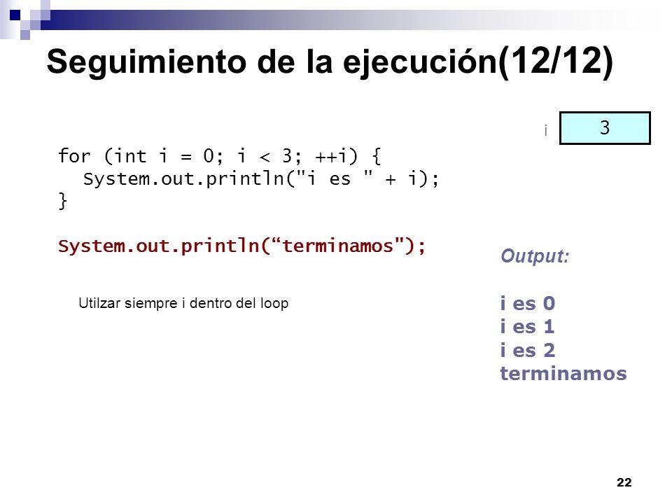 22 Seguimiento de la ejecución (12/12) for (int i = 0; i < 3; ++i) { System.out.println(