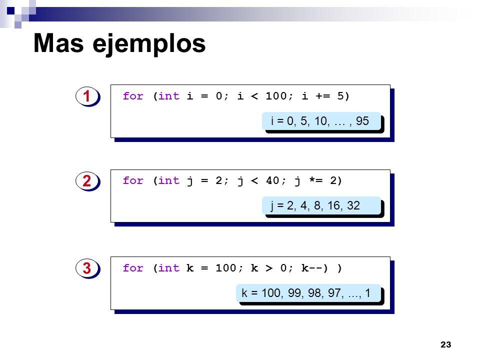 23 Mas ejemplos for (int i = 0; i < 100; i += 5) 1 1 i = 0, 5, 10, …, 95 for (int j = 2; j < 40; j *= 2) 2 2 j = 2, 4, 8, 16, 32 for (int k = 100; k >