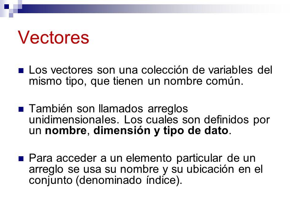 Vectores Los vectores son una colección de variables del mismo tipo, que tienen un nombre común. También son llamados arreglos unidimensionales. Los c