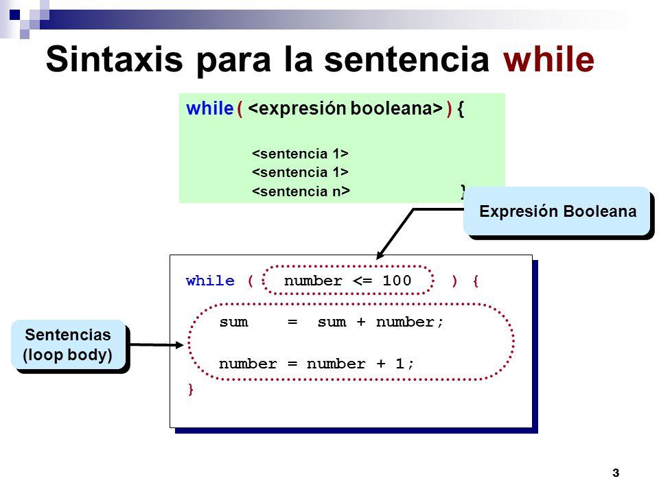 3 Sintaxis para la sentencia while while ( ) { } while ( number <= 100 ) { sum = sum + number; number = number + 1; } Sentencias (loop body) Expresión