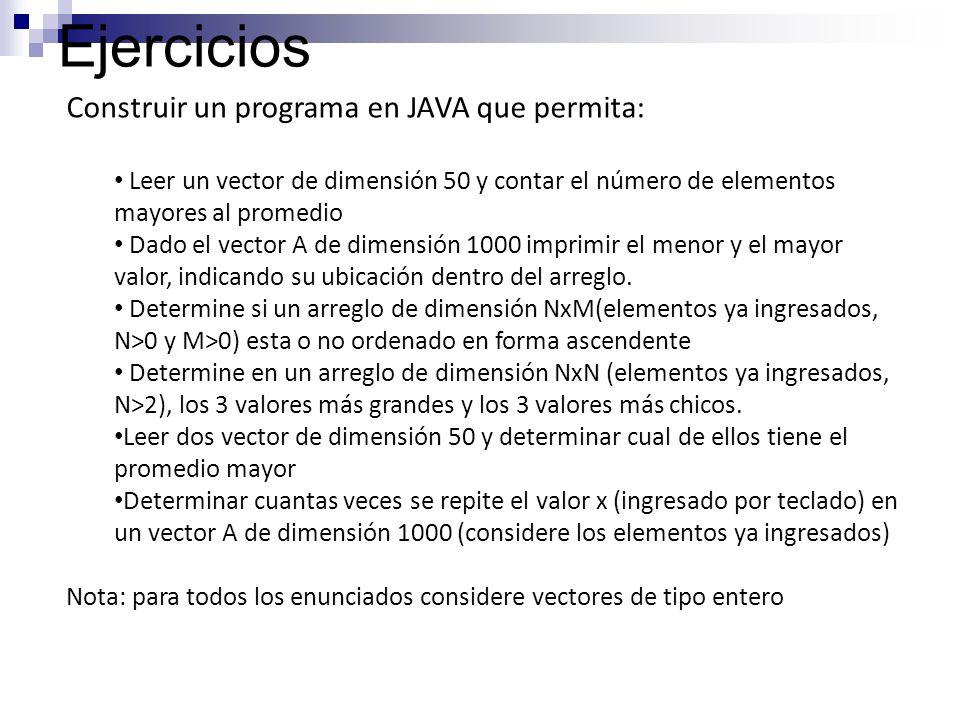 Ejercicios Construir un programa en JAVA que permita: Leer un vector de dimensión 50 y contar el número de elementos mayores al promedio Dado el vecto