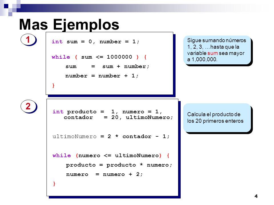4 Mas Ejemplos Sigue sumando números 1, 2, 3, …hasta que la variable sum sea mayor a 1,000,000. Calcula el producto de los 20 primeros enteros int sum