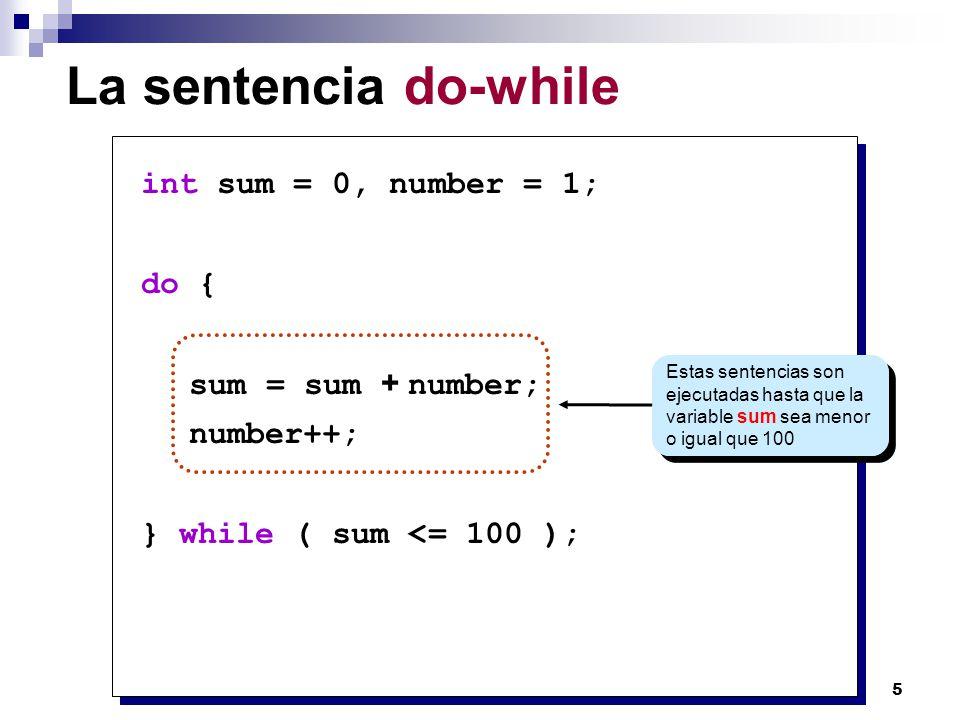 5 La sentencia do-while int sum = 0, number = 1; do { sum = sum + number; number++; } while ( sum <= 100 ); Estas sentencias son ejecutadas hasta que