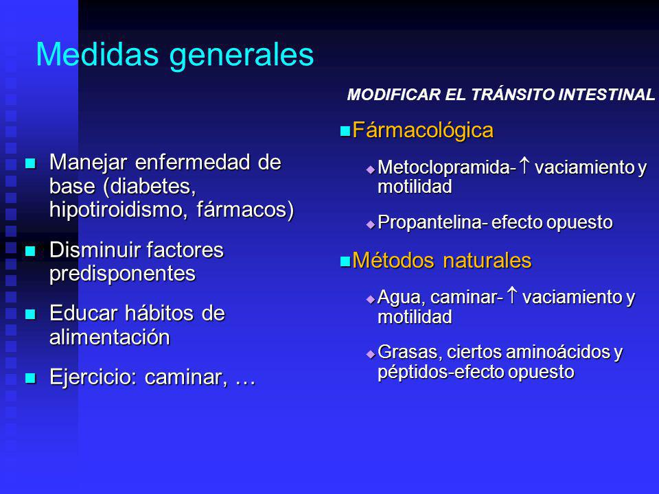 Medidas generales Fármacológica Metoclopramida- vaciamiento y motilidad Propantelina- efecto opuesto Métodos naturales Agua, caminar- vaciamiento y motilidad Grasas, ciertos aminoácidos y péptidos-efecto opuesto MODIFICAR EL TRÁNSITO INTESTINAL Manejar enfermedad de base (diabetes, hipotiroidismo, fármacos) Manejar enfermedad de base (diabetes, hipotiroidismo, fármacos) Disminuir factores predisponentes Disminuir factores predisponentes Educar hábitos de alimentación Educar hábitos de alimentación Ejercicio: caminar, … Ejercicio: caminar, …