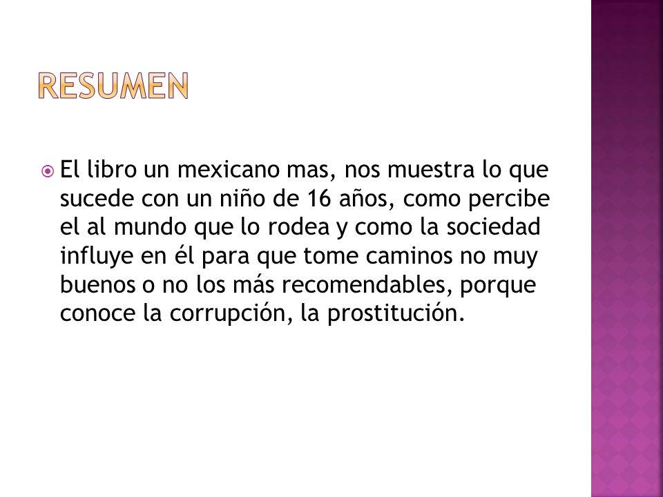 El libro un mexicano mas, nos muestra lo que sucede con un niño de 16 años, como percibe el al mundo que lo rodea y como la sociedad influye en él par