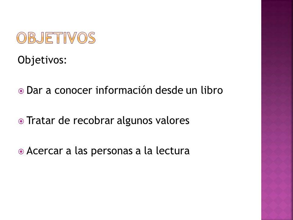 Objetivos: Dar a conocer información desde un libro Tratar de recobrar algunos valores Acercar a las personas a la lectura