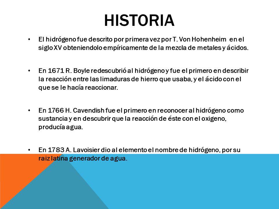 HISTORIA El hidrógeno fue descrito por primera vez por T. Von Hohenheim en el siglo XV obteniendolo empíricamente de la mezcla de metales y ácidos. En