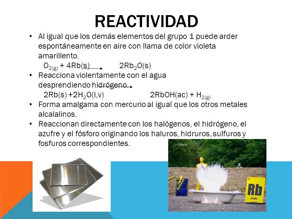 REACTIVIDAD Al igual que los demás elementos del grupo 1 puede arder espontáneamente en aire con llama de color violeta amarillento. O 2(g) + 4Rb(s) 2