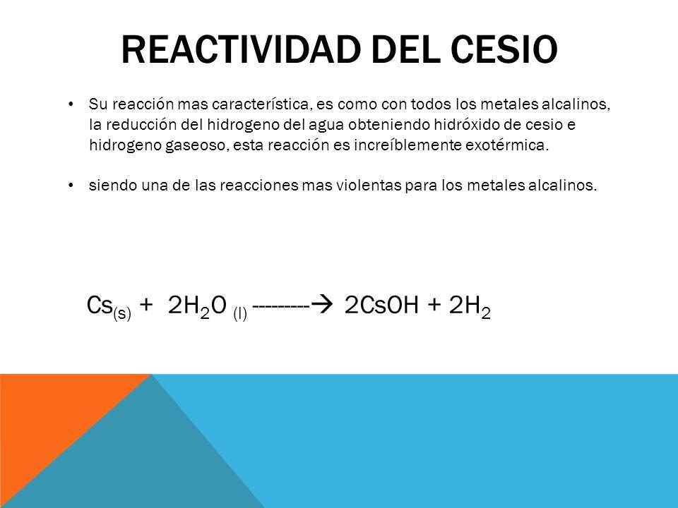REACTIVIDAD DEL CESIO Su reacción mas característica, es como con todos los metales alcalinos, la reducción del hidrogeno del agua obteniendo hidróxid