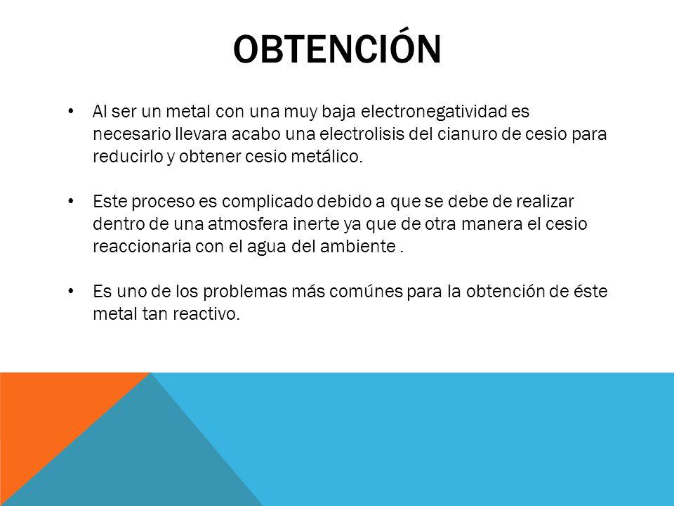 OBTENCIÓN Al ser un metal con una muy baja electronegatividad es necesario llevara acabo una electrolisis del cianuro de cesio para reducirlo y obtene