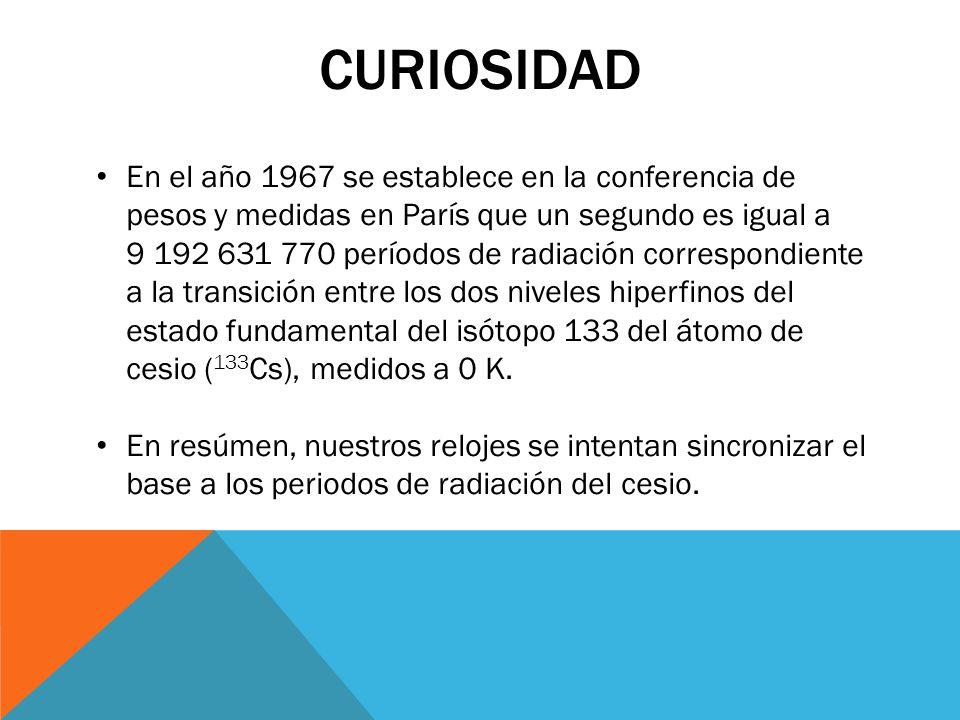 CURIOSIDAD En el año 1967 se establece en la conferencia de pesos y medidas en París que un segundo es igual a 9 192 631 770 períodos de radiación cor