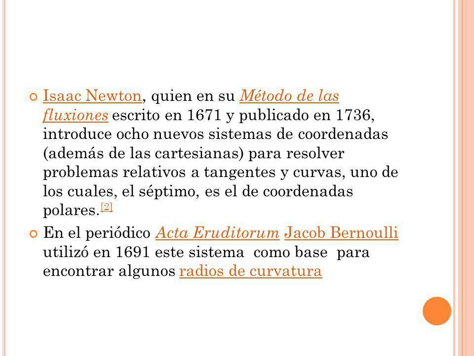Isaac Newton, quien en su Método de las fluxiones escrito en 1671 y publicado en 1736, introduce ocho nuevos sistemas de coordenadas (además de las cartesianas) para resolver problemas relativos a tangentes y curvas, uno de los cuales, el séptimo, es el de coordenadas polares.