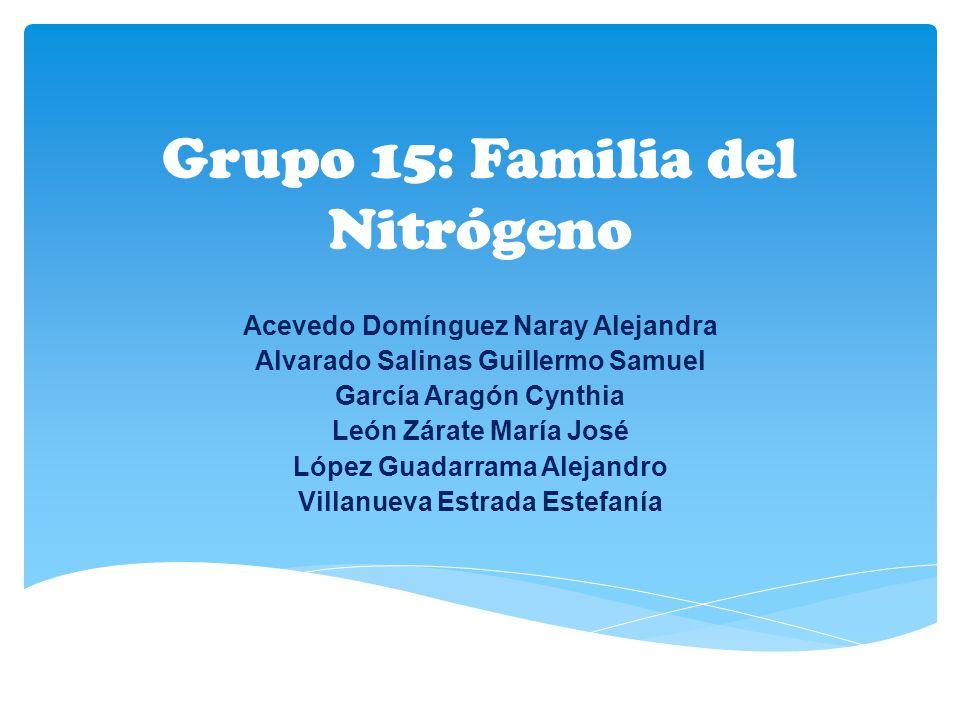 Grupo 15: Familia del Nitrógeno Acevedo Domínguez Naray Alejandra Alvarado Salinas Guillermo Samuel García Aragón Cynthia León Zárate María José López