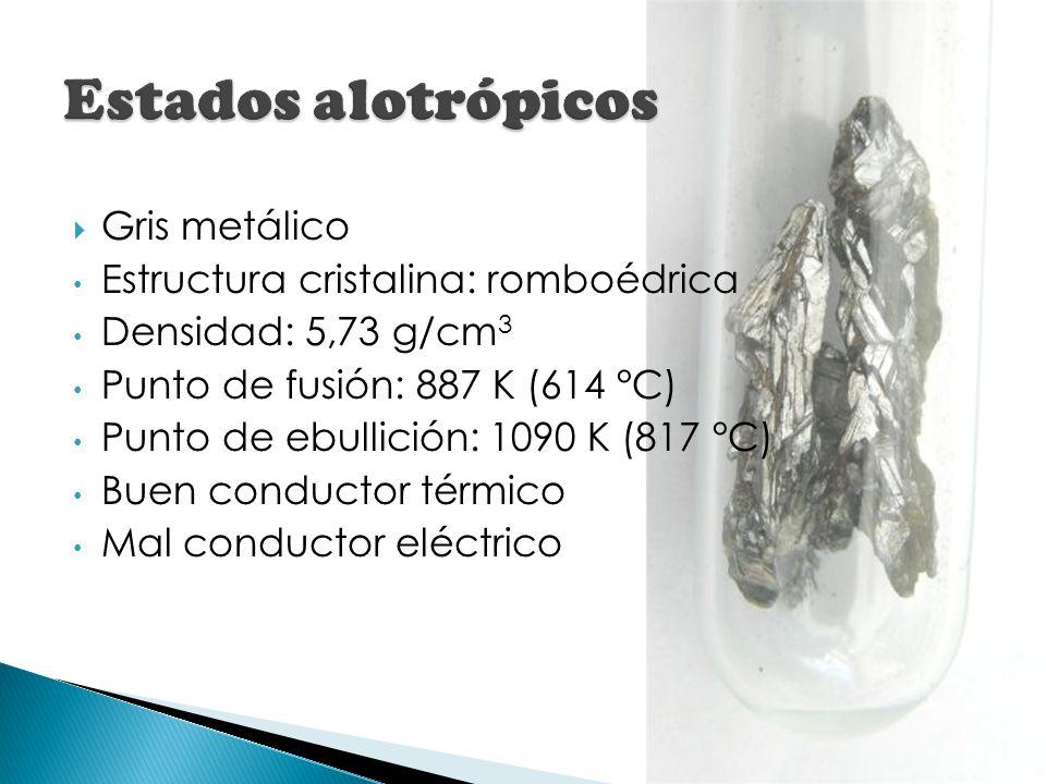 Gris metálico Estructura cristalina: romboédrica Densidad: 5,73 g/cm 3 Punto de fusión: 887 K (614 °C) Punto de ebullición: 1090 K (817 °C) Buen condu