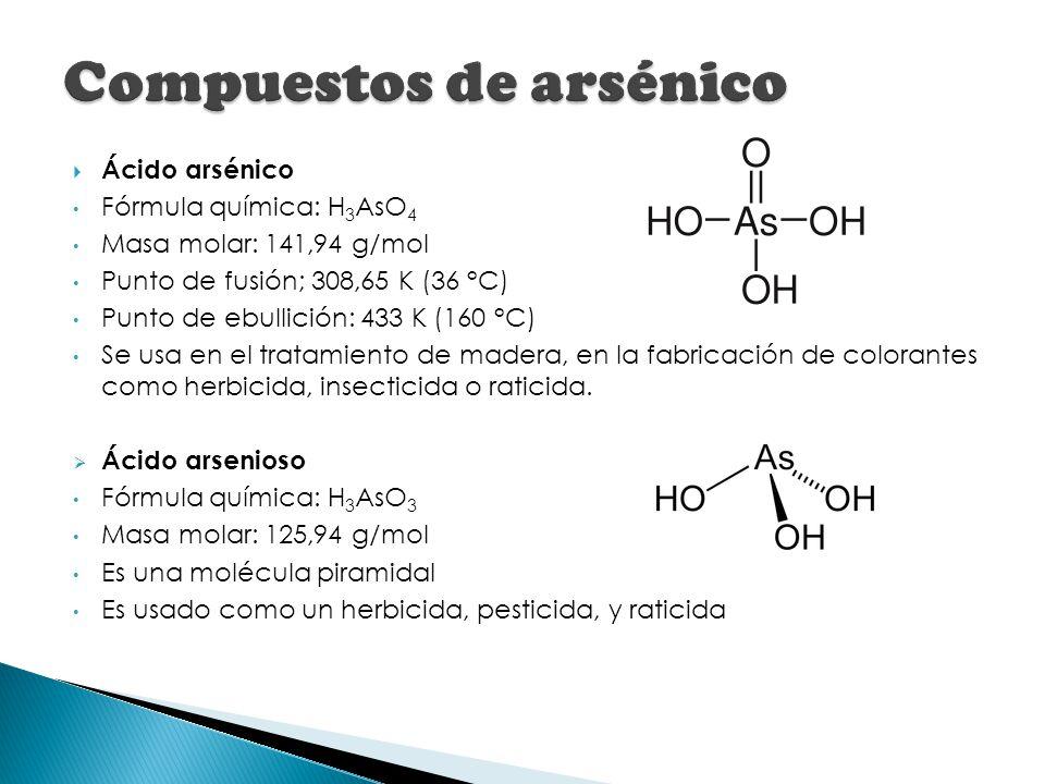 Ácido arsénico Fórmula química: H 3 AsO 4 Masa molar: 141,94 g/mol Punto de fusión; 308,65 K (36 °C) Punto de ebullición: 433 K (160 °C) Se usa en el