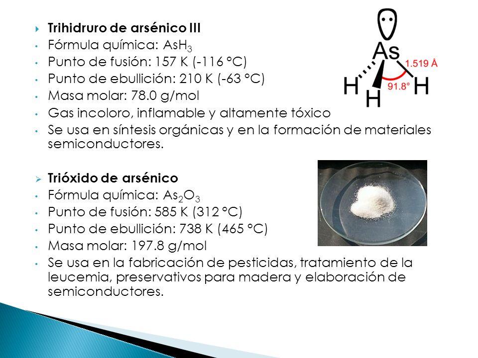 Trihidruro de arsénico III Fórmula química: AsH 3 Punto de fusión: 157 K (-116 °C) Punto de ebullición: 210 K (-63 °C) Masa molar: 78.0 g/mol Gas inco