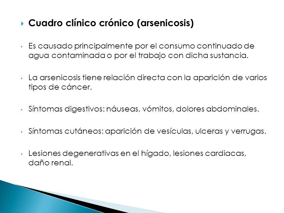 Cuadro clínico crónico (arsenicosis) Es causado principalmente por el consumo continuado de agua contaminada o por el trabajo con dicha sustancia. La